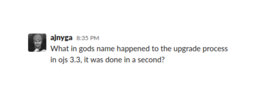 "A screenshot of a message from ajnyga: ""What in gods name happened to the upgrade process in OJS 3.3, it was done in a second?"""